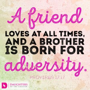 A friend loves at all times, and a brother is born for adversity.