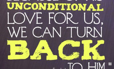 Because of His unconditional love for us, we can turn back to Him