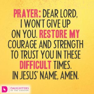 Dear Lord, I won't give up on You. Restore my courage and strength to trust You in these difficult times.