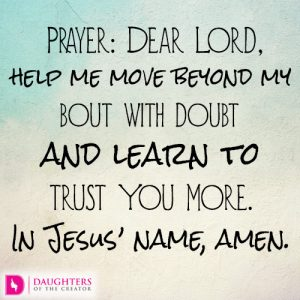 Dear Lord, help me move beyond my bout with doubt and learn to trust You more. In Jesus' name, amen.