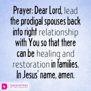 Dear Lord, lead the prodigal spouses back into right relationship with You so that there can be healing and restoration in families