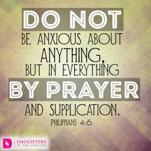 Do not be anxious about anything, but in everything by prayer and supplication