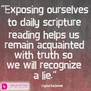 Exposing ourselves to daily scripture reading helps us remain acquainted with truth so we will recognize a lie.