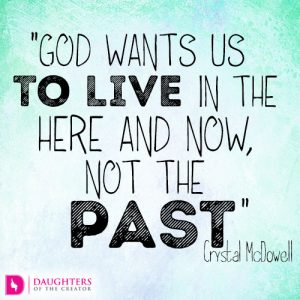 God wants us to live in the here and now, not the past