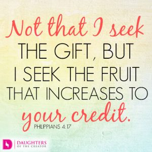 Not that I seek the gift, but I seek the fruit that increases to your credit