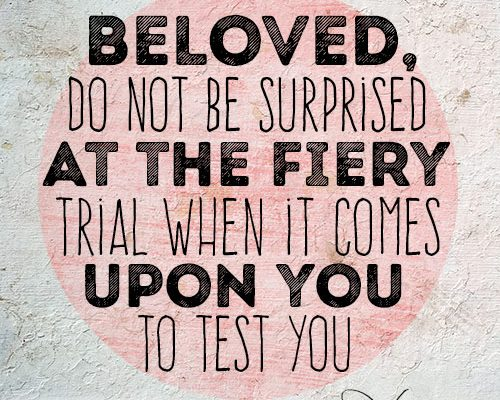 Beloved, do not be surprised at the fiery trial when it comes upon you to test you