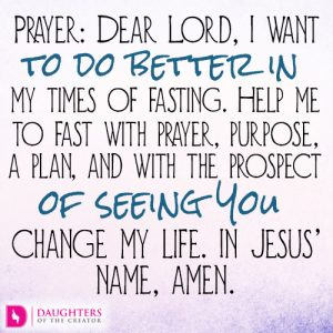 Dear Lord, I want to do better in my times of fasting. Help me to fast with prayer, purpose, a plan, and with the prospect of seeing You change my life