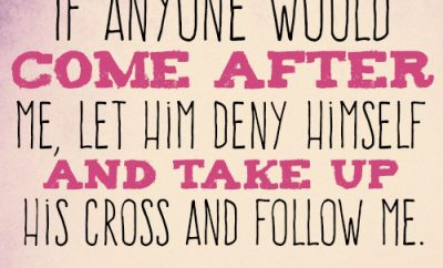 If anyone would come after me, let him deny himself and take up his cross and follow me
