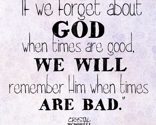 If we forget about God when times are good, we will remember Him when times are bad