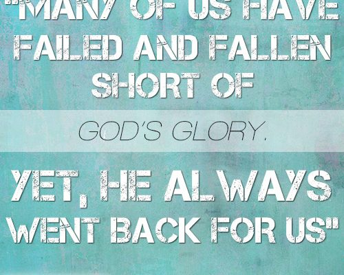 Many of us have failed and fallen short of God's glory. Yet, He always went back for us