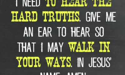 Dear Lord, I need to hear the hard truths. Give me an ear to hear so that I may walk in Your ways. In Jesus' name, amen.