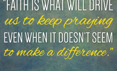 Faith is what will drive us to keep praying even when it doesn't seem to make a difference