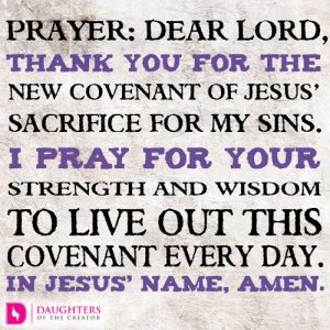Dear Lord, thank You for the new covenant of Jesus' sacrifice for my sins. I pray for Your strength and wisdom to live out this covenant every day. In Jesus' name, amen.