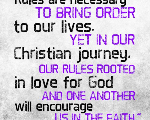 Rules are necessary to bring order to our lives. Yet in our Christian journey, our rules rooted in love for God and one another will encourage us in the faith