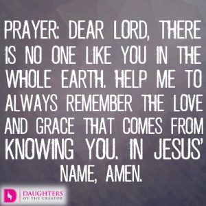 Dear Lord, there is no one like You in the whole earth. Help me to always remember the love and grace that comes from knowing You. In Jesus' name, amen.
