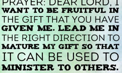 Dear Lord, I want to be fruitful in the gift that You have given me. Lead me in the right direction to mature my gift so that it can be used to minister to others.