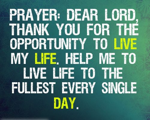 Dear Lord, thank you for the opportunity to live my life. Help me to live life to the fullest every single day.