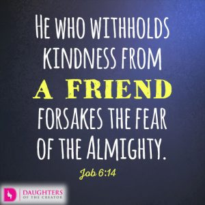 He who withholds kindness from a friend forsakes the fear of the Almighty