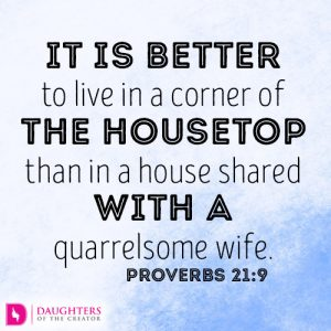 It is better to live in a corner of the housetop than in a house shared with a quarrelsome wife