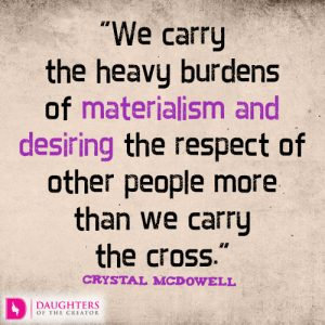 We carry the heavy burdens of materialism and desiring the respect of other people more than we carry the cross