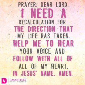 Prayer: Dear Lord, I need a recalculation for the direction that my life has taken. Help me to hear Your voice and follow with all of my heart. In Jesus' name, amen