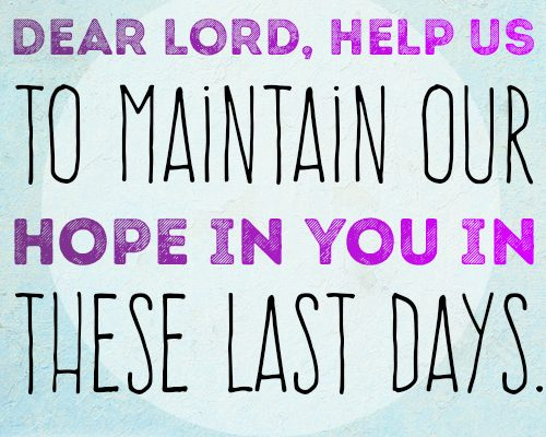 Dear Lord, help us to maintain our hope in You in these last days.