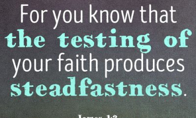 For you know that the testing of your faith produces steadfastness