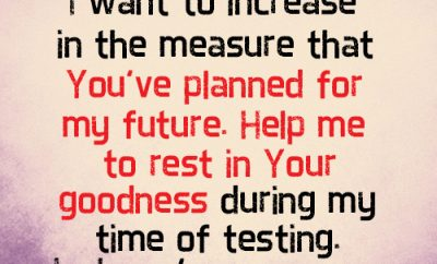 Dear Lord, I want to increase in the measure that You've planned for my future. Help me to rest in Your goodness during my time of testing. In Jesus' name, amen