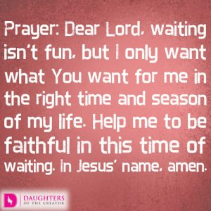 Prayer: Dear Lord, waiting isn't fun, but I only want what You want for me in the right time and season of my life. Help me to be faithful in this time of waiting. In Jesus' name, amen.