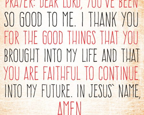 Dear Lord, You've been so good to me. I thank You for the good things that You brought into my life and that You are faithful to continue into my future. In Jesus' name, amen.