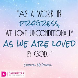 As a work in progress, we love unconditionally as we are loved by God