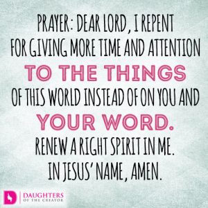 Dear Lord, I repent for giving more time and attention to the things of this world instead of on You and Your word. Renew a right spirit in me. In Jesus' name, amen.