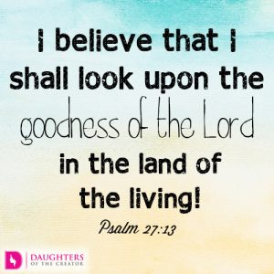 I believe that I shall look upon the goodness of the Lord in the land of the living