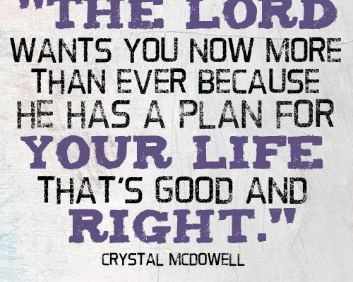 The Lord wants you now more than ever because He has a plan for your life that's good and right