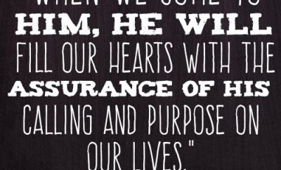 When we come to Him, He will fill our hearts with the assurance of His calling and purpose on our lives