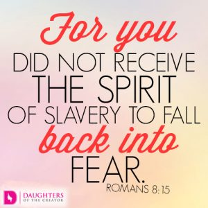 For you did not receive the spirit of slavery to fall back into fear.