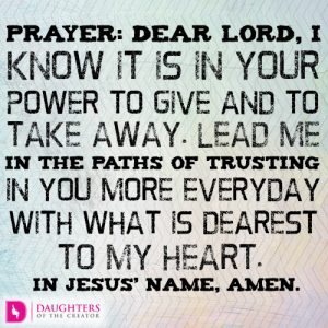 Dear Lord, I know it is in Your power to give and to take away. Lead me in the paths of trusting in You more everyday with what is dearest to my heart. In Jesus' name, amen.