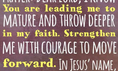 Dear Lord, I know You are leading me to mature and throw deeper in my faith. Strengthen me with courage to move forward. In Jesus' name, amen.
