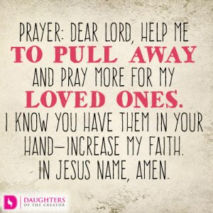 Dear Lord, help me to pull away and pray more for my loved ones. I know You have them in Your hand—increase my faith. In Jesus name, amen.