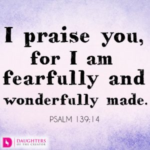 I praise you, for I am fearfully and wonderfully made