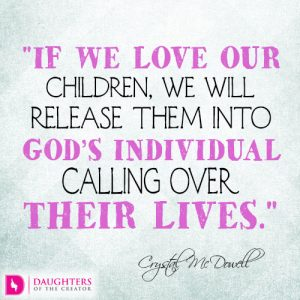 If we love our children, we will release them into God's individual calling over their lives