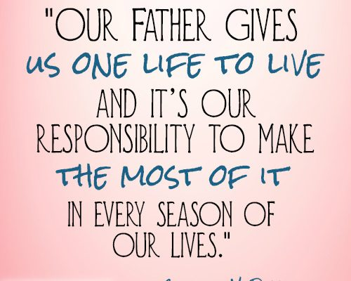 Our Father gives us one life to live and it's our responsibility to make the most of it in every season of our lives