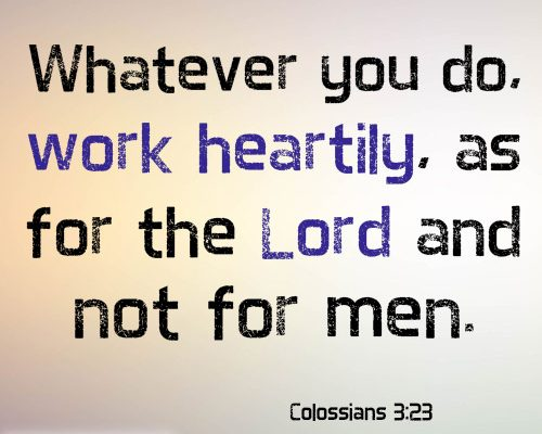 Whatever you do, work heartily, as for the Lord and not for men