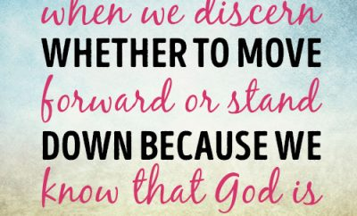 There is great joy when we discern whether to move forward or stand down because we know that God is with us in every way