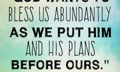 God wants to bless us abundantly as we put Him and His plans before ours