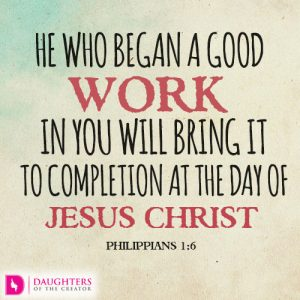 He who began a good work in you will bring it to completion at the day of Jesus Christ.
