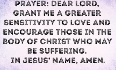 Prayer: Dear Lord, grant me a greater sensitivity to love and encourage those in the body of Christ who may be suffering. In Jesus' name, amen.