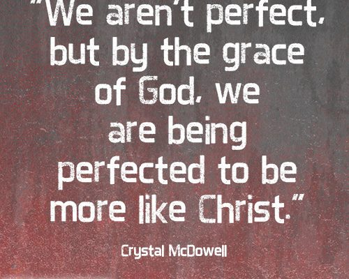 We aren't perfect, but by the grace of God, we are being perfected to be more like Christ