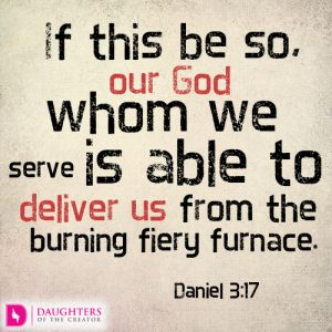 If this be so, our God whom we serve is able to deliver us from the burning fiery furnace