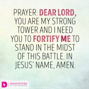 Prayer: Dear Lord, You are my strong tower and I need You to fortify me to stand in the midst of this battle. In Jesus name, amen.